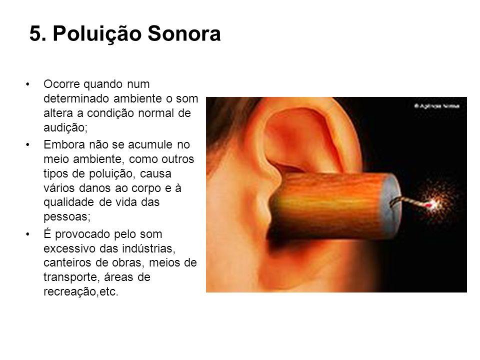 5. Poluição Sonora Ocorre quando num determinado ambiente o som altera a condição normal de audição; Embora não se acumule no meio ambiente, como outr