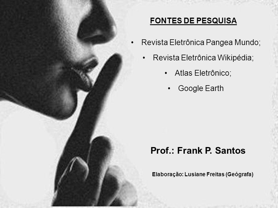 Revista Eletrônica Wikipédia; Revista Eletrônica Pangea Mundo; Atlas Eletrônico; Prof.: Frank P. Santos FONTES DE PESQUISA Google Earth Elaboração: Lu