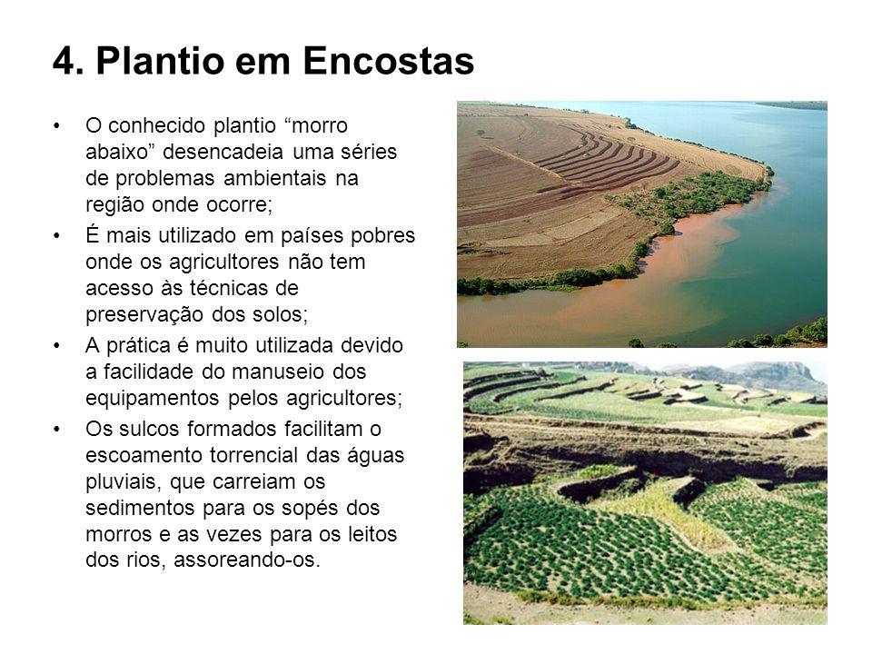 4. Plantio em Encostas O conhecido plantio morro abaixo desencadeia uma séries de problemas ambientais na região onde ocorre; É mais utilizado em país