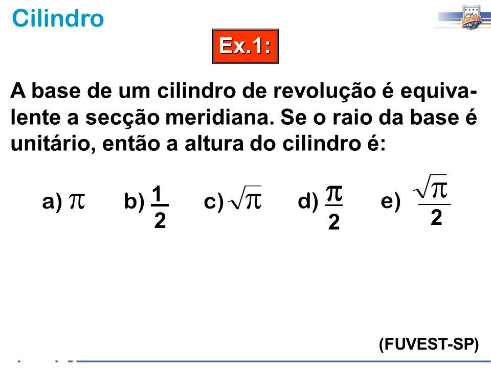 CilindroEx.1: (FUVEST-SP) A base de um cilindro de revolução é equiva- lente a secção meridiana. Se o raio da base é unitário, então a altura do cilin