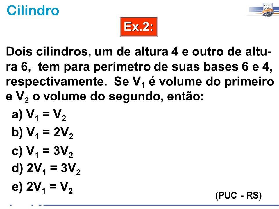 CilindroEx.2: (PUC - RS) Dois cilindros, um de altura 4 e outro de altu- ra 6, tem para perímetro de suas bases 6 e 4, respectivamente. Se V 1 é volum