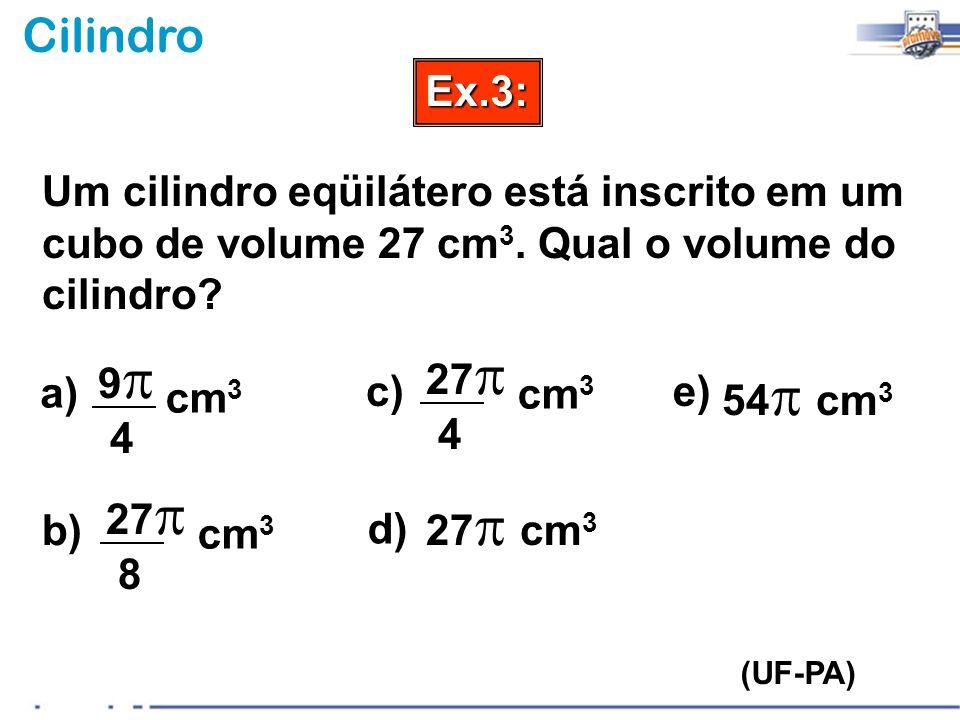 CilindroEx.3: (UF-PA) Um cilindro eqüilátero está inscrito em um cubo de volume 27 cm 3. Qual o volume do cilindro? a) b) c) d) e) 9 9 4 cm 3 27 27 8