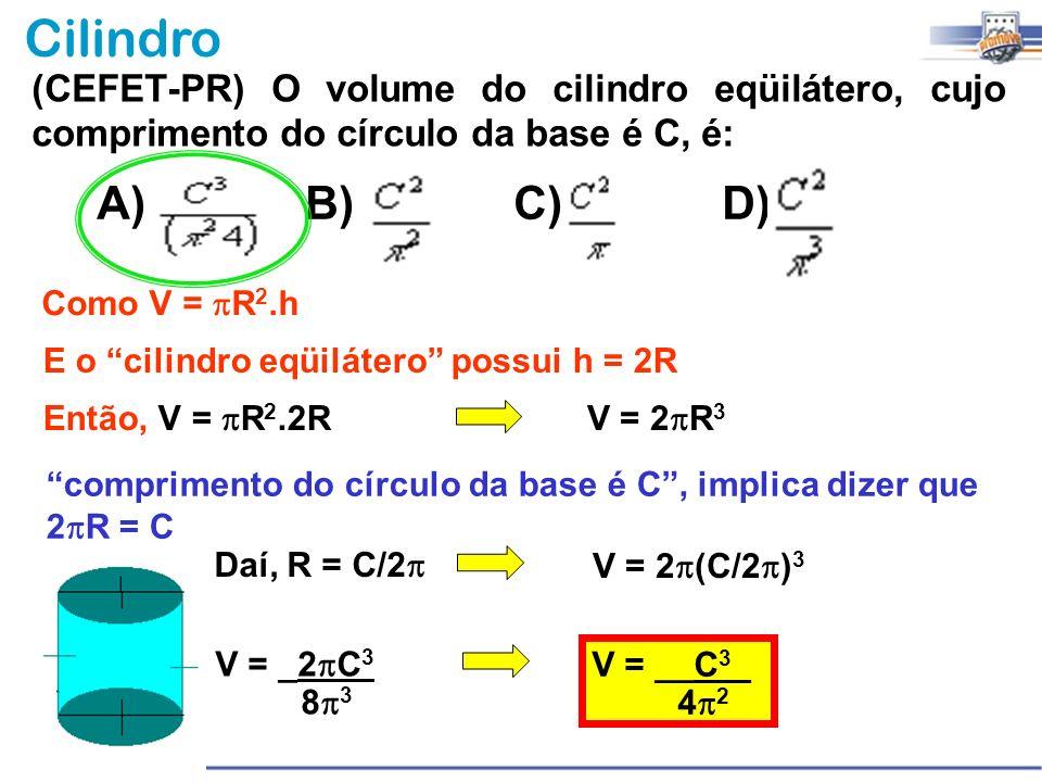 Cilindro (CEFET-PR) O volume do cilindro eqüilátero, cujo comprimento do círculo da base é C, é: A) B)C) D) comprimento do círculo da base é C, implic
