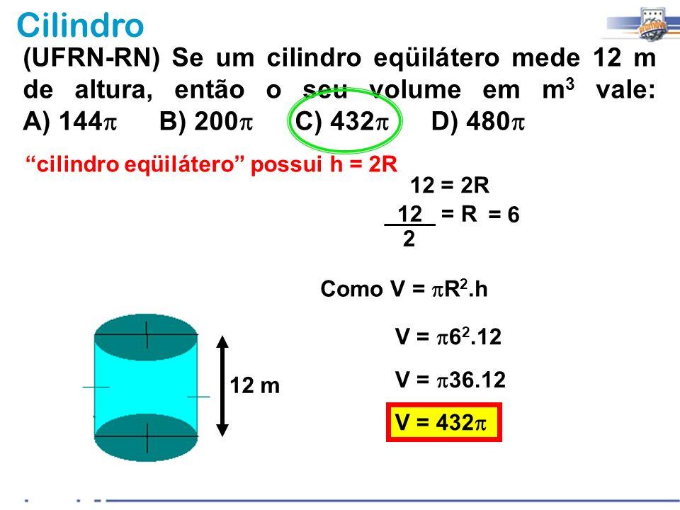 Cilindro (UFRN-RN) Se um cilindro eqüilátero mede 12 m de altura, então o seu volume em m 3 vale: A) 144 B) 200 C) 432 D) 480 12 m cilindro eqüilátero