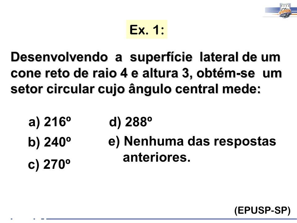 Ex. 1: (EPUSP-SP) Desenvolvendo a superfície lateral de um cone reto de raio 4 e altura 3, obtém-se um setor circular cujo ângulo central mede: a) 216