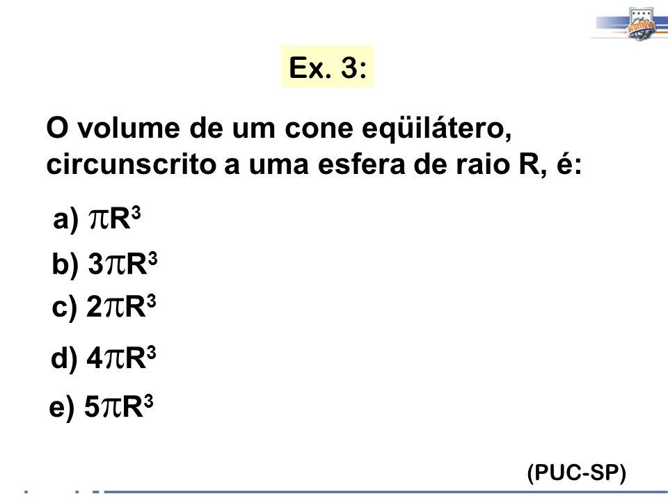 Ex. 3: (PUC-SP) O volume de um cone eqüilátero, circunscrito a uma esfera de raio R, é: a) R 3 b) 3R 3 b) 3 R 3 c) 2R 3 c) 2 R 3 d) 4R 3 d) 4 R 3 e) 5