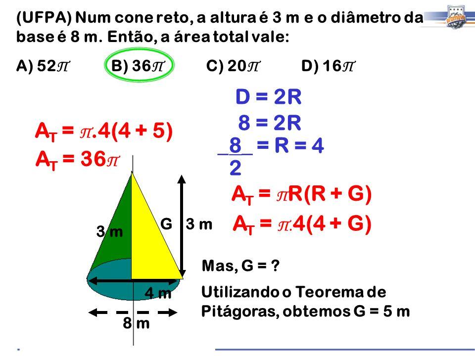 (UFPA) Num cone reto, a altura é 3 m e o diâmetro da base é 8 m. Então, a área total vale: A) 52 Π B) 36 Π C) 20 Π D) 16 Π 3 m 8 m D = 2R 8 = 2R _8_ =