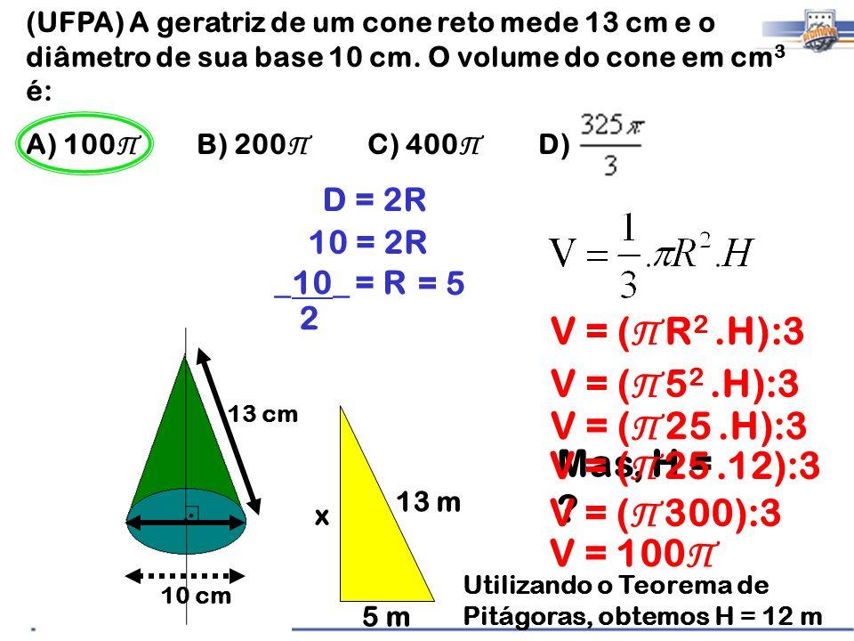(UFPA) A geratriz de um cone reto mede 13 cm e o diâmetro de sua base 10 cm. O volume do cone em cm 3 é: A) 100 Π B) 200 Π C) 400 Π D) 13 cm 10 cm D =