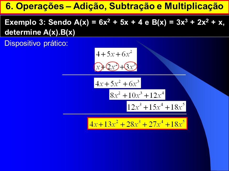 6. Operações – Adição, Subtração e Multiplicação Exemplo 3: Sendo A(x) = 6x 2 + 5x + 4 e B(x) = 3x 3 + 2x 2 + x, determine A(x).B(x) Dispositivo práti