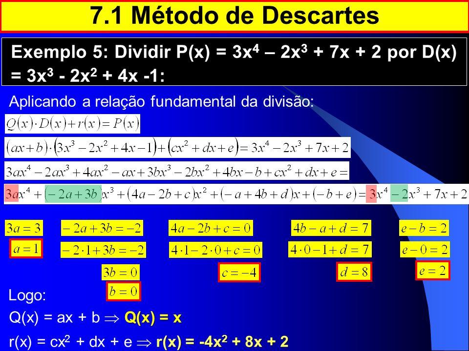 7.1 Método de Descartes Exemplo 5: Dividir P(x) = 3x 4 – 2x 3 + 7x + 2 por D(x) = 3x 3 - 2x 2 + 4x -1: Aplicando a relação fundamental da divisão: Log