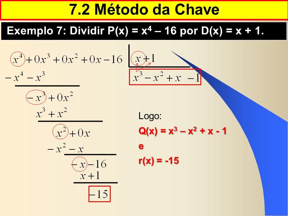 7.2 Método da Chave Exemplo 7: Dividir P(x) = x 4 – 16 por D(x) = x + 1. Logo: Q(x) = x 3 – x 2 + x - 1 e r(x) = -15