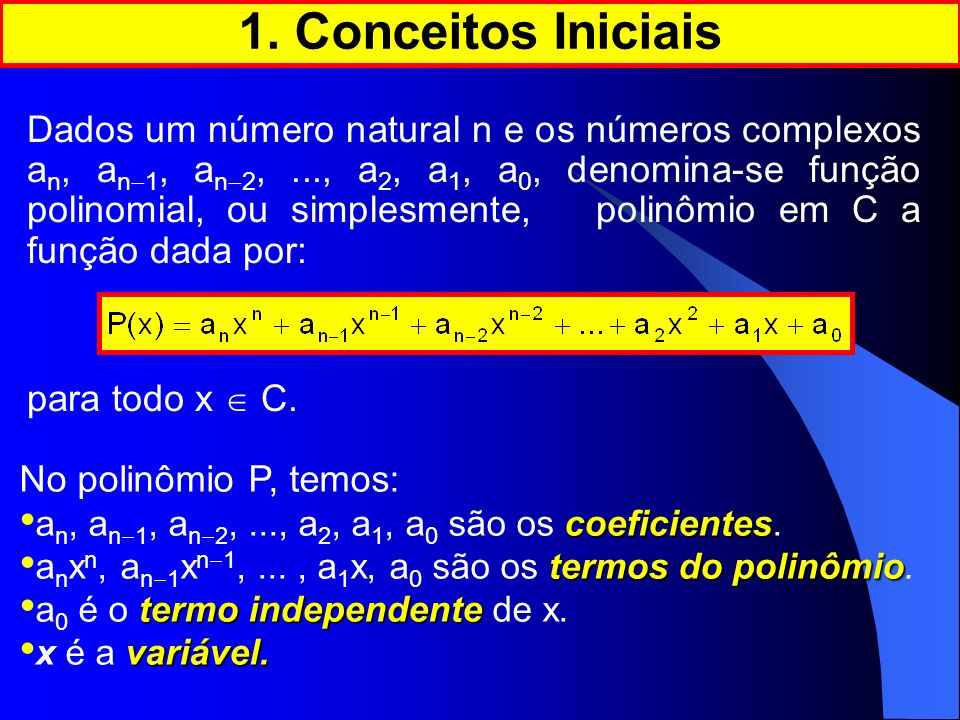 Dados um número natural n e os números complexos a n, a n 1, a n 2,..., a 2, a 1, a 0, denomina-se função polinomial, ou simplesmente, polinômio em C