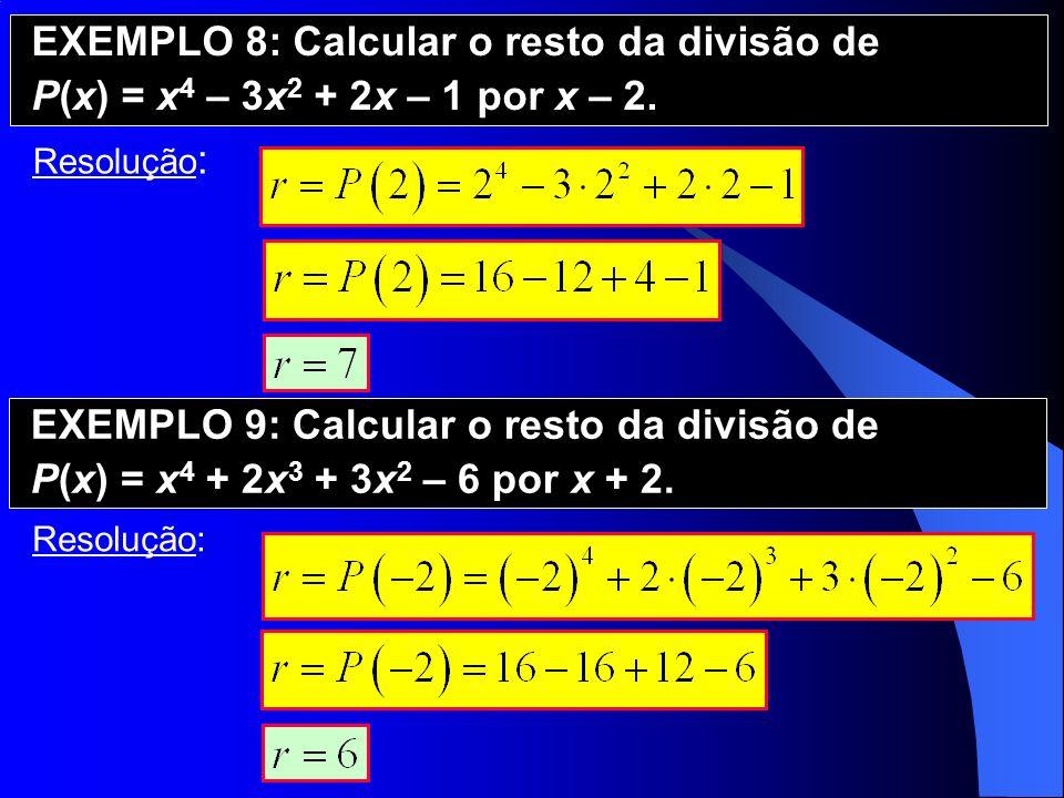 EXEMPLO 8: Calcular o resto da divisão de P(x) = x 4 – 3x 2 + 2x – 1 por x – 2. Resolução : EXEMPLO 9: Calcular o resto da divisão de P(x) = x 4 + 2x
