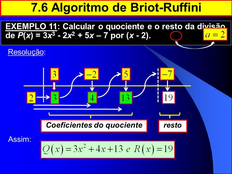 Resolução: 7.6 Algoritmo de Briot-Ruffini EXEMPLO 11: Calcular o quociente e o resto da divisão de P(x) = 3x 3 - 2x 2 + 5x – 7 por (x - 2). Coeficient