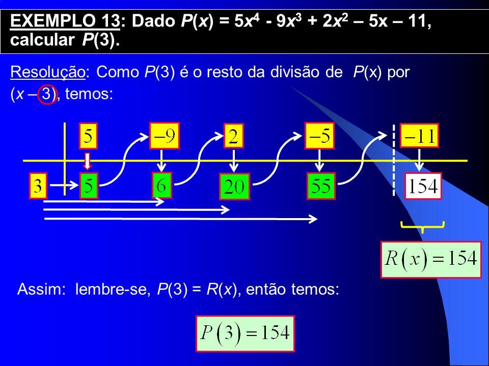 Resolução: Como P(3) é o resto da divisão de P(x) por (x – 3), temos: EXEMPLO 13: Dado P(x) = 5x 4 - 9x 3 + 2x 2 – 5x – 11, calcular P(3). Assim: lemb
