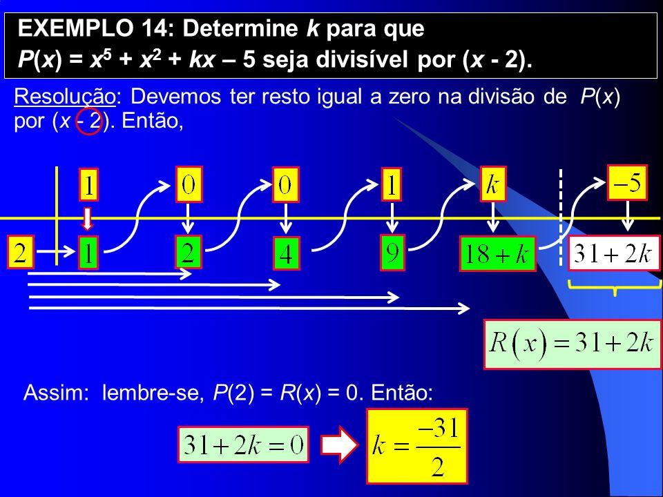 Resolução: Devemos ter resto igual a zero na divisão de P(x) por (x - 2). Então, EXEMPLO 14: Determine k para que P(x) = x 5 + x 2 + kx – 5 seja divis
