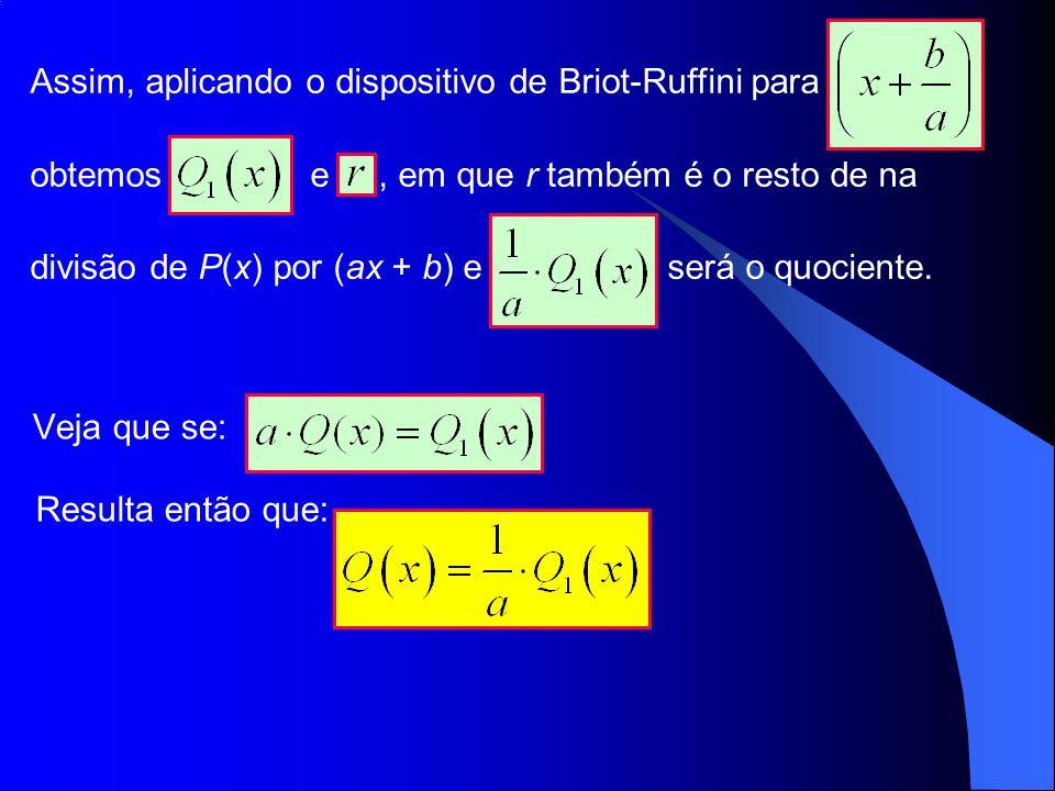 Assim, aplicando o dispositivo de Briot-Ruffini para obtemos e, em que r também é o resto de na divisão de P(x) por (ax + b) e será o quociente. Veja