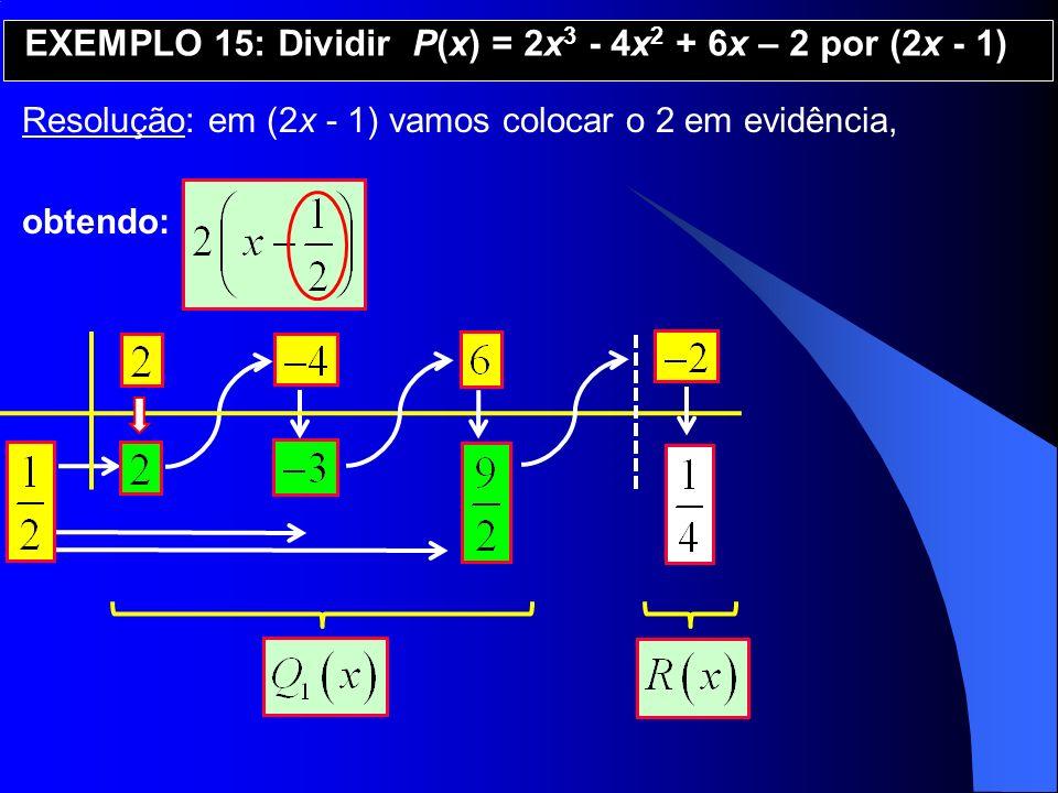 Resolução: em (2x - 1) vamos colocar o 2 em evidência, obtendo: EXEMPLO 15: Dividir P(x) = 2x 3 - 4x 2 + 6x – 2 por (2x - 1)