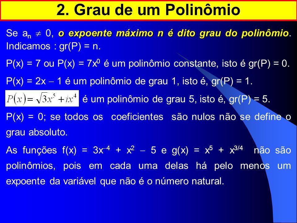 o expoente máximo n é dito grau do polinômio Se a n 0, o expoente máximo n é dito grau do polinômio. Indicamos : gr(P) = n. P(x) = 7 ou P(x) = 7x 0 é