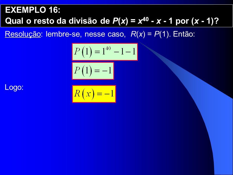 Resolução: lembre-se, nesse caso, R(x) = P(1). Então: EXEMPLO 16: Qual o resto da divisão de P(x) = x 40 - x - 1 por (x - 1)? Logo: