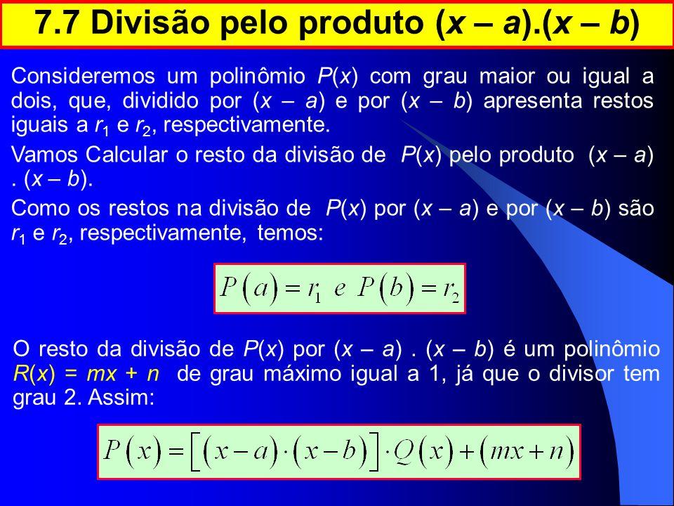 7.7 Divisão pelo produto (x – a).(x – b) Consideremos um polinômio P(x) com grau maior ou igual a dois, que, dividido por (x – a) e por (x – b) aprese