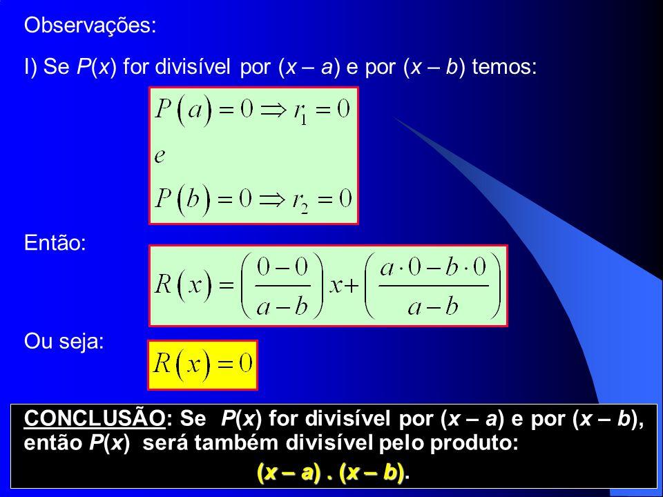 Observações: I) Se P(x) for divisível por (x – a) e por (x – b) temos: Então: Ou seja: CONCLUSÃO: Se P(x) for divisível por (x – a) e por (x – b), ent