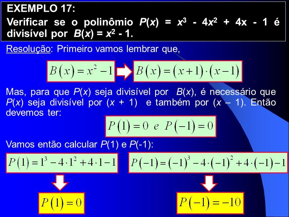Resolução: Primeiro vamos lembrar que, EXEMPLO 17: Verificar se o polinômio P(x) = x 3 - 4x 2 + 4x - 1 é divisível por B(x) = x 2 - 1. Mas, para que P