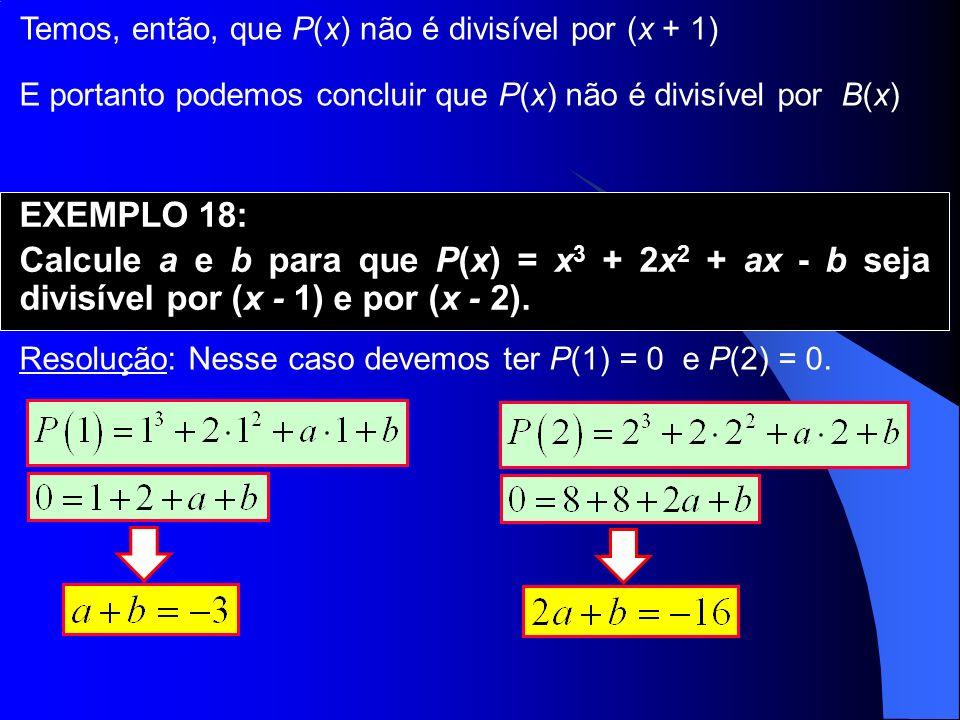 Temos, então, que P(x) não é divisível por (x + 1) EXEMPLO 18: Calcule a e b para que P(x) = x 3 + 2x 2 + ax - b seja divisível por (x - 1) e por (x -