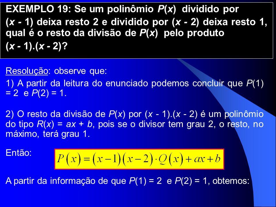EXEMPLO 19: Se um polinômio P(x) dividido por (x - 1) deixa resto 2 e dividido por (x - 2) deixa resto 1, qual é o resto da divisão de P(x) pelo produ
