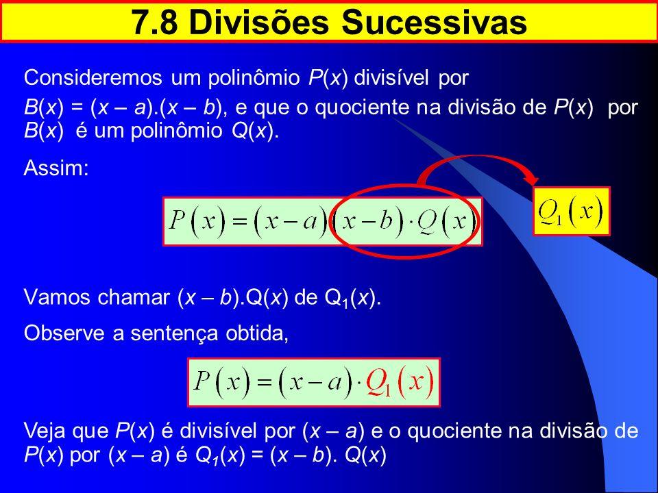 7.8 Divisões Sucessivas Consideremos um polinômio P(x) divisível por B(x) = (x – a).(x – b), e que o quociente na divisão de P(x) por B(x) é um polinô