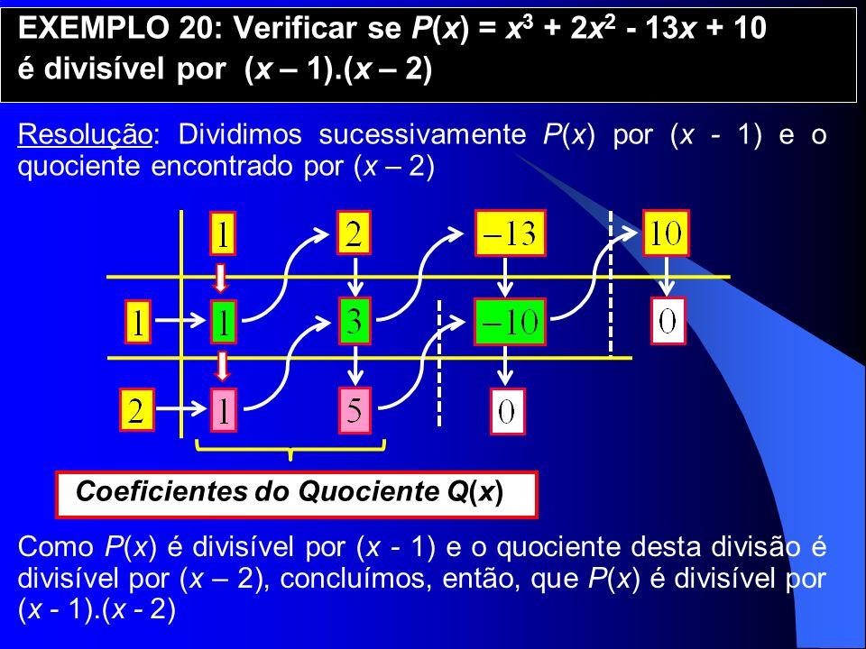 EXEMPLO 20: Verificar se P(x) = x 3 + 2x 2 - 13x + 10 é divisível por (x – 1).(x – 2) Resolução: Dividimos sucessivamente P(x) por (x - 1) e o quocien