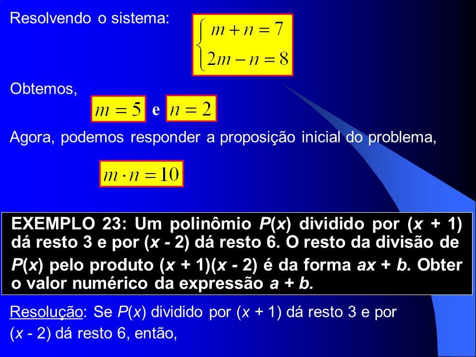 Resolvendo o sistema: e Obtemos, Agora, podemos responder a proposição inicial do problema, EXEMPLO 23: Um polinômio P(x) dividido por (x + 1) dá rest