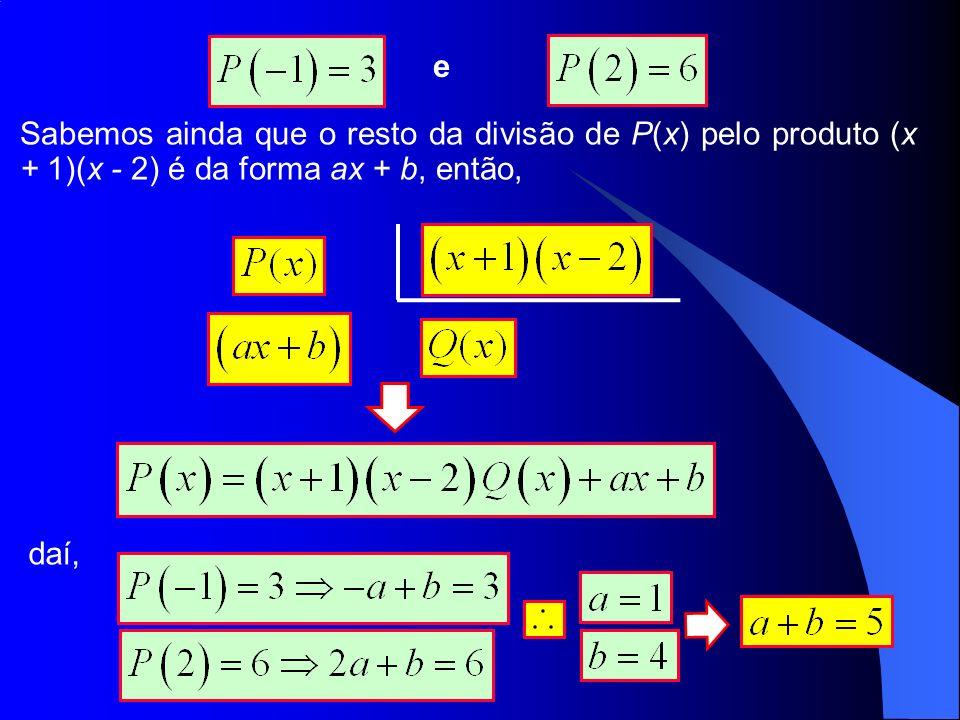 e Sabemos ainda que o resto da divisão de P(x) pelo produto (x + 1)(x - 2) é da forma ax + b, então, daí,