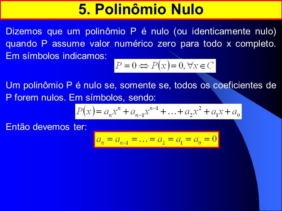 Dizemos que um polinômio P é nulo (ou identicamente nulo) quando P assume valor numérico zero para todo x completo. Em símbolos indicamos: Um polinômi