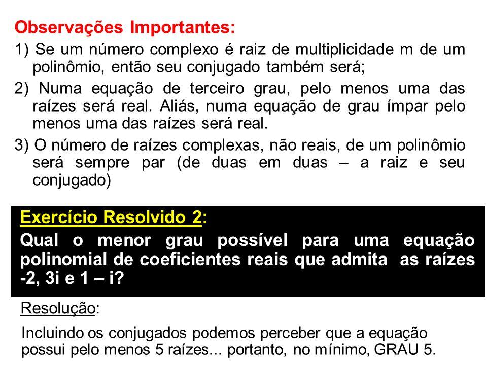 Observações Importantes: 1) Se um número complexo é raiz de multiplicidade m de um polinômio, então seu conjugado também será; 2) Numa equação de terc