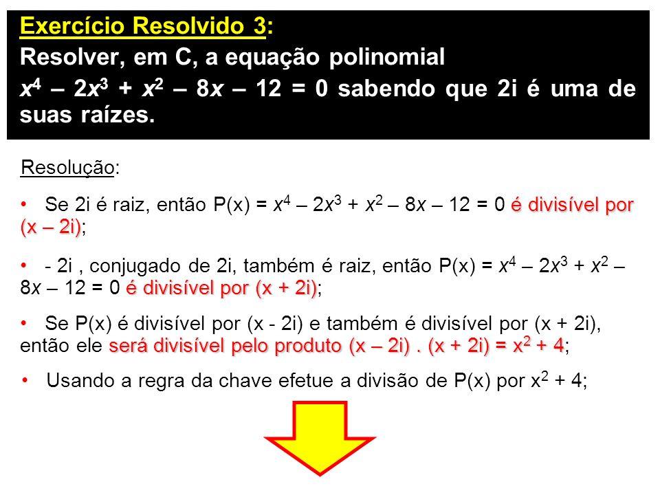 Exercício Resolvido 3: Resolver, em C, a equação polinomial x 4 – 2x 3 + x 2 – 8x – 12 = 0 sabendo que 2i é uma de suas raízes. Resolução: é divisível