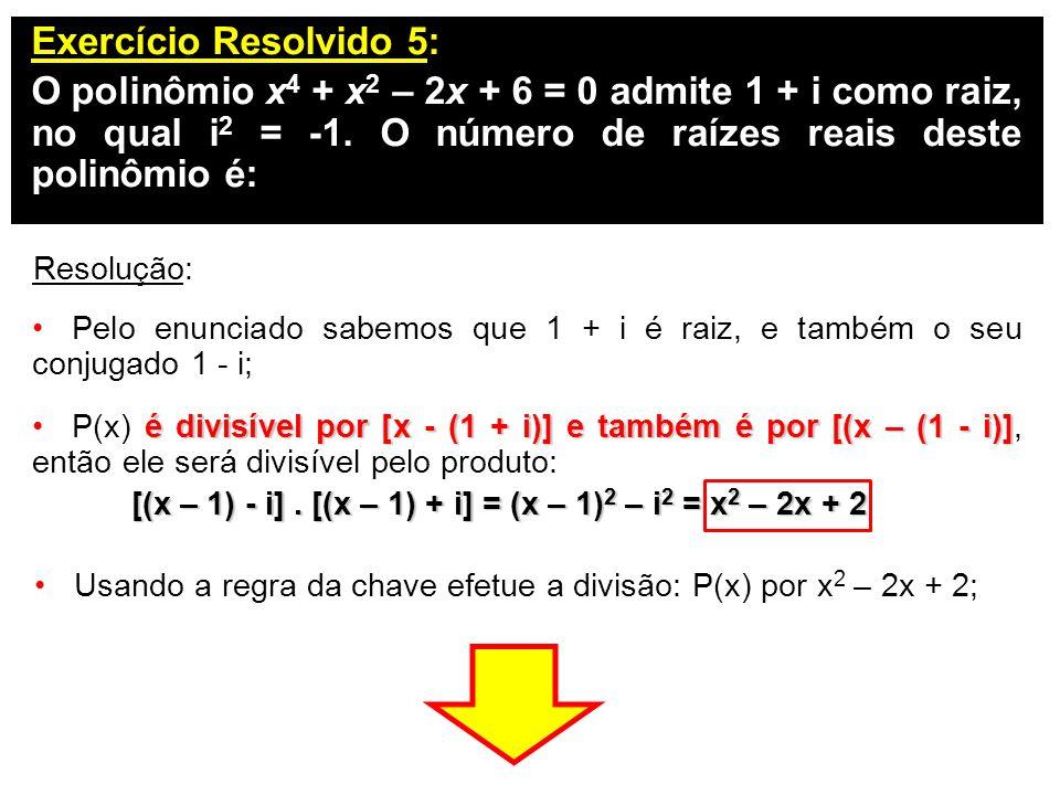 Exercício Resolvido 5: O polinômio x 4 + x 2 – 2x + 6 = 0 admite 1 + i como raiz, no qual i 2 = -1. O número de raízes reais deste polinômio é: Resolu