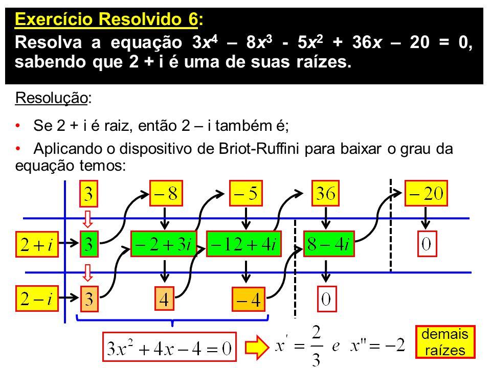 Exercício Resolvido 6: Resolva a equação 3x 4 – 8x 3 - 5x 2 + 36x – 20 = 0, sabendo que 2 + i é uma de suas raízes. Resolução: Se 2 + i é raiz, então