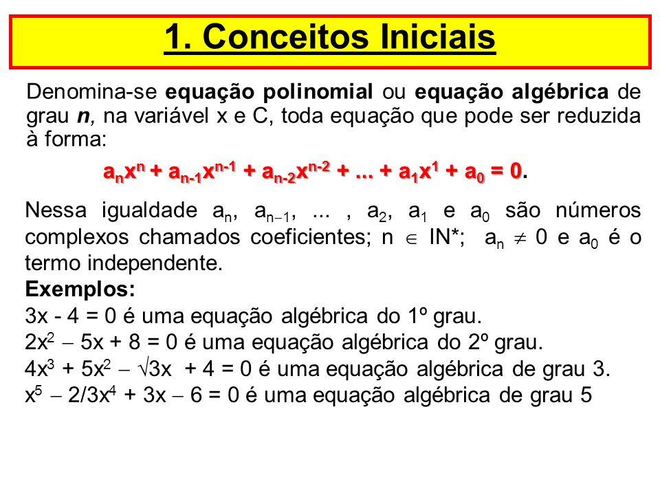 Denomina-se equação polinomial ou equação algébrica de grau n, na variável x e C, toda equação que pode ser reduzida à forma: 1. Conceitos Iniciais Ne
