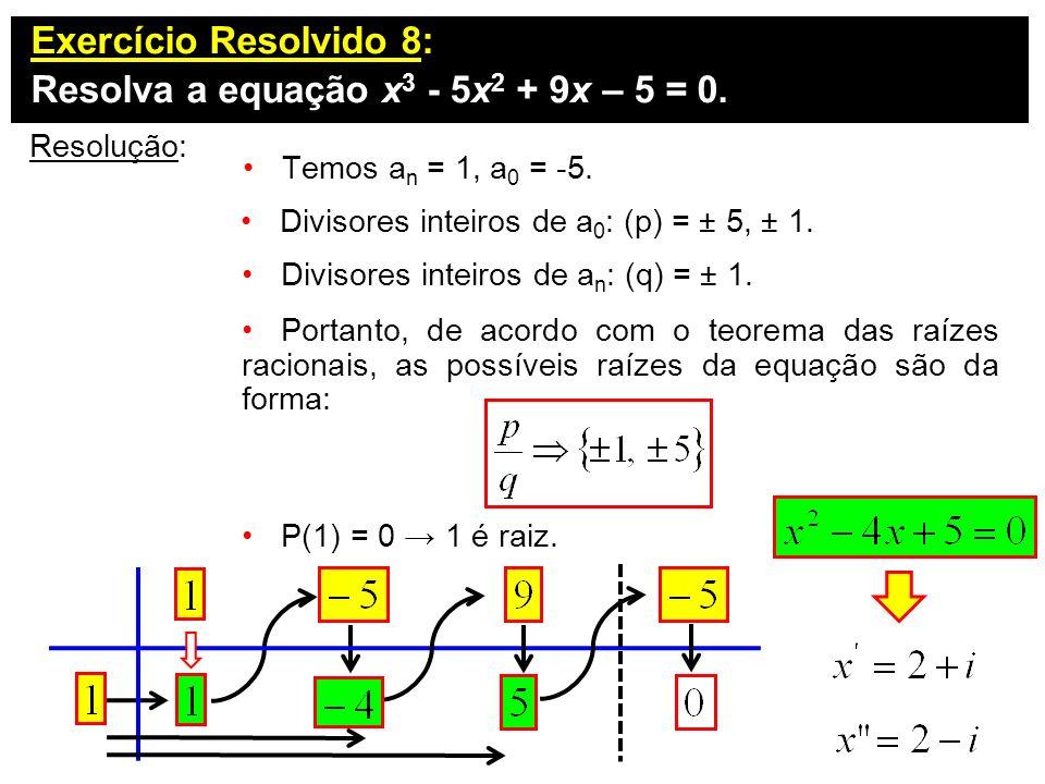 Exercício Resolvido 8: Resolva a equação x 3 - 5x 2 + 9x – 5 = 0. Resolução: Divisores inteiros de a 0 : (p) = ± 5, ± 1. Temos a n = 1, a 0 = -5. Divi