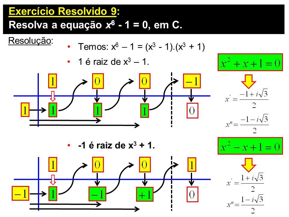 Exercício Resolvido 9: Resolva a equação x 6 - 1 = 0, em C. Resolução: 1 é raiz de x 3 – 1. Temos: x 6 – 1 = (x 3 - 1).(x 3 + 1) -1 é raiz de x 3 + 1.