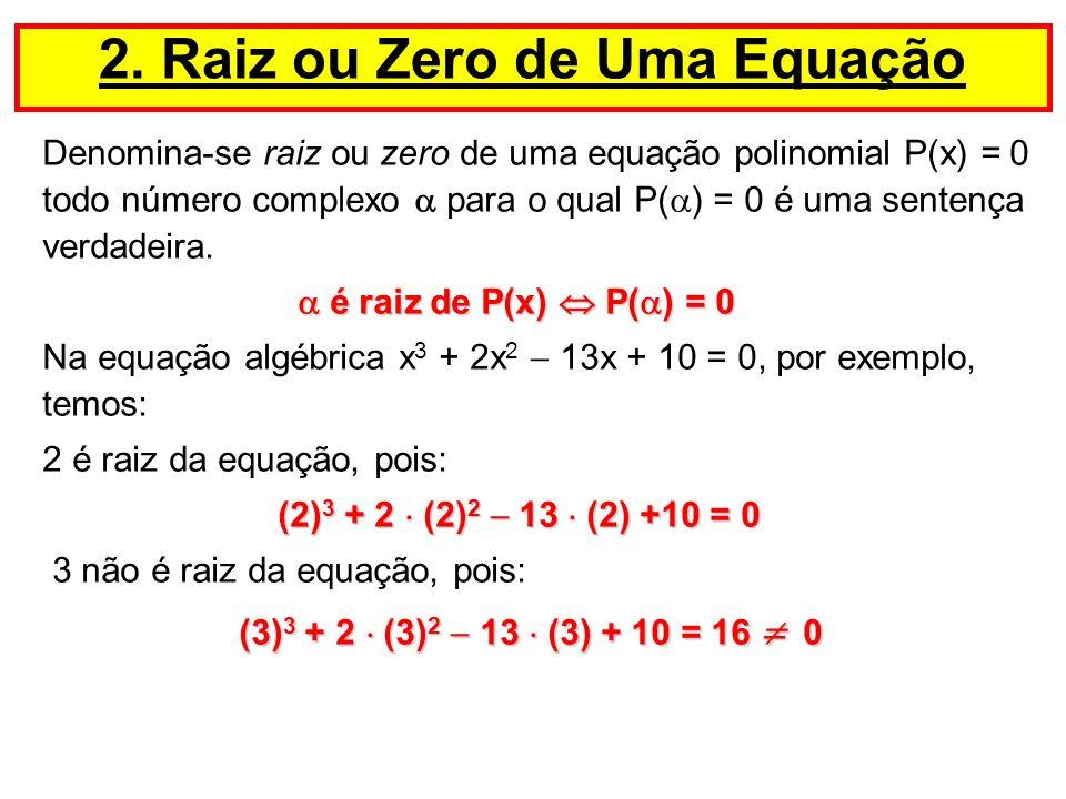 Denomina-se raiz ou zero de uma equação polinomial P(x) = 0 todo número complexo para o qual P( ) = 0 é uma sentença verdadeira. é raiz de P(x) P( ) =