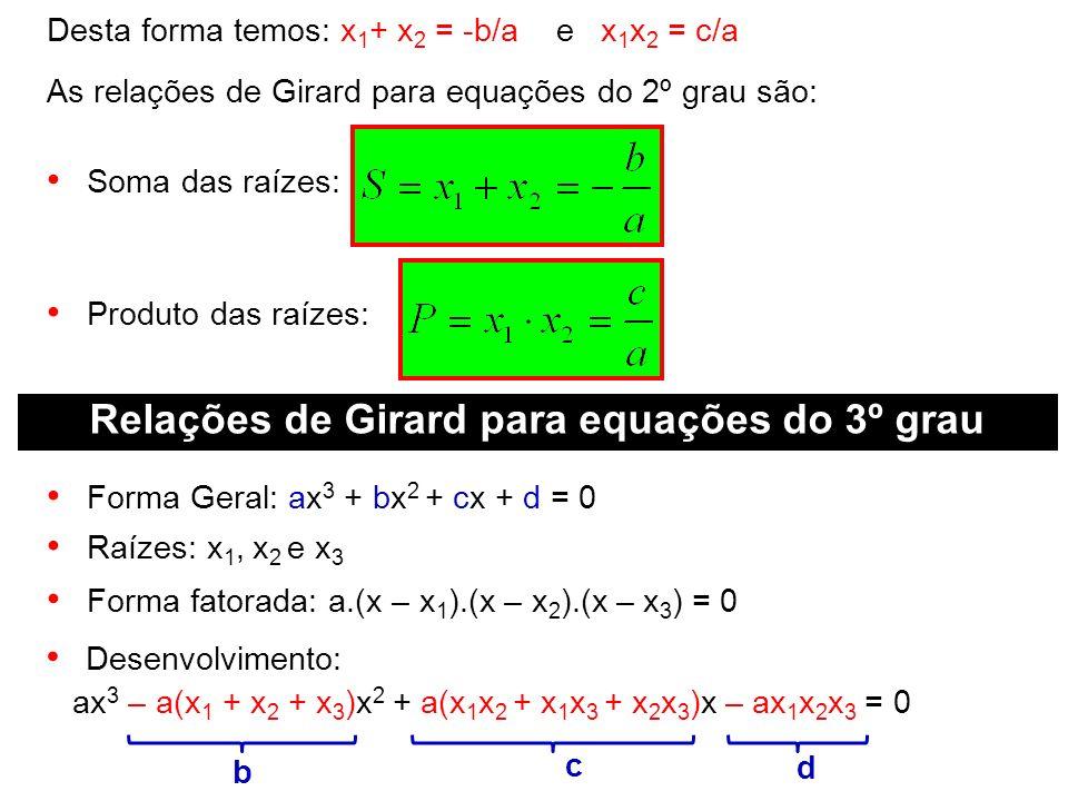 Desta forma temos: x 1 + x 2 = -b/a e x 1 x 2 = c/a As relações de Girard para equações do 2º grau são: Soma das raízes: Produto das raízes: Relações