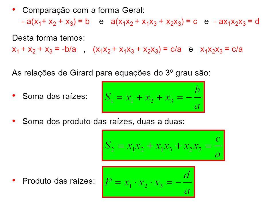 Comparação com a forma Geral: - a(x 1 + x 2 + x 3 ) = b e a(x 1 x 2 + x 1 x 3 + x 2 x 3 ) = c e - ax 1 x 2 x 3 = d Desta forma temos: x 1 + x 2 + x 3
