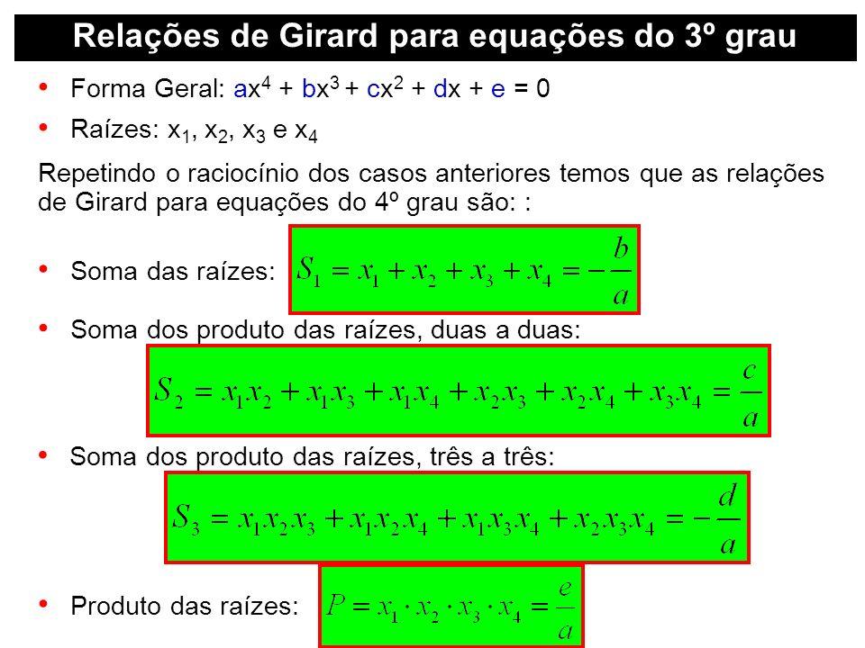 Relações de Girard para equações do 3º grau Forma Geral: ax 4 + bx 3 + cx 2 + dx + e = 0 Raízes: x 1, x 2, x 3 e x 4 Repetindo o raciocínio dos casos