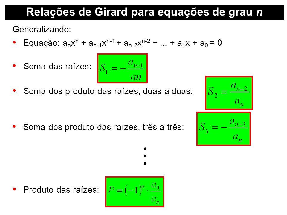 Relações de Girard para equações de grau n Generalizando: Equação: a n x n + a n-1 x n-1 + a n-2 x n-2 +... + a 1 x + a 0 = 0 Soma das raízes: Soma do