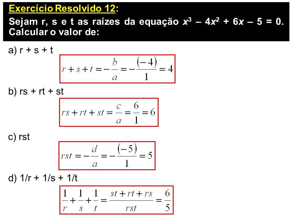 Exercício Resolvido 12: Sejam r, s e t as raízes da equação x 3 – 4x 2 + 6x – 5 = 0. Calcular o valor de: a) r + s + t b) rs + rt + st c) rst d) 1/r +