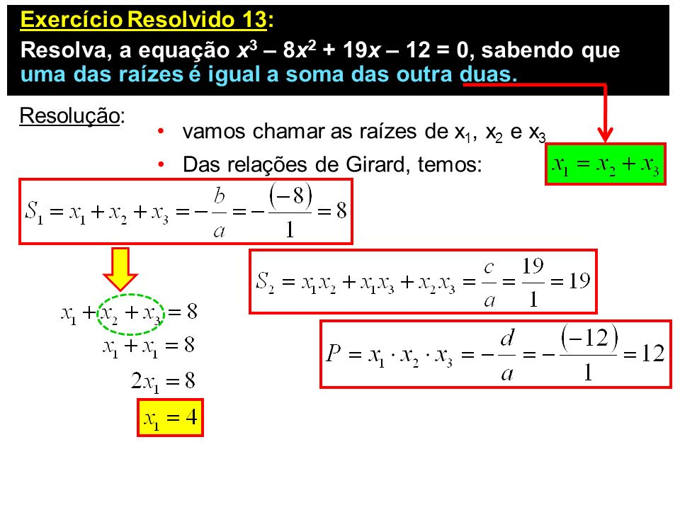 Exercício Resolvido 13: Resolva, a equação x 3 – 8x 2 + 19x – 12 = 0, sabendo que uma das raízes é igual a soma das outra duas. Resolução: vamos chama