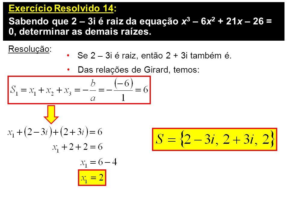 Exercício Resolvido 14: Sabendo que 2 – 3i é raiz da equação x 3 – 6x 2 + 21x – 26 = 0, determinar as demais raízes. Resolução: Se 2 – 3i é raiz, entã