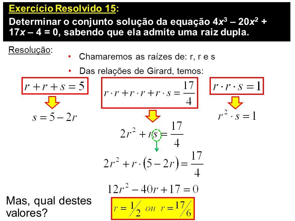 Exercício Resolvido 15: Determinar o conjunto solução da equação 4x 3 – 20x 2 + 17x – 4 = 0, sabendo que ela admite uma raiz dupla. Resolução: Chamare